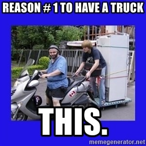 Motorfezzie - Reason # 1 to have a truck THIS.