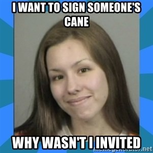 Jodi arias meme  - i want to sign someone's cane why wasn't i invited