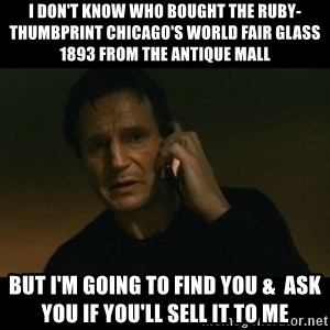 liam neeson taken - i don't know who bought the ruby-thumbprint chicago's world fair glass 1893 from the antique mall but i'm going to find you &  ask you if you'll sell it to me