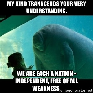 Overlord Manatee - My kind transcends your very understanding. We are each a nation - independent, free of all weakness.