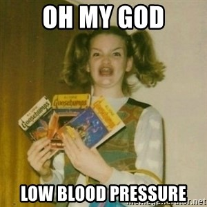 oh mer gerd - Oh My god Low blood pressure