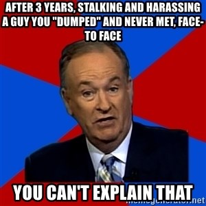 "Bill O'Reilly Proves God - After 3 years, Stalking and Harassing a guy you ""dumped"" and never met, face-to face You can't Explain That"