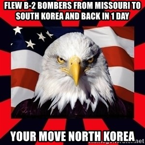 Bald Eagle - Flew b-2 bombers from missouri to South Korea and back in 1 day your move North Korea