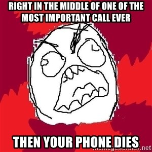 Rage FU - right in the middle of one of the most important call ever then your phone dies