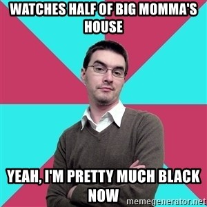 Privilege Denying Dude - Watches half of Big Momma's House Yeah, I'm pretty much black now