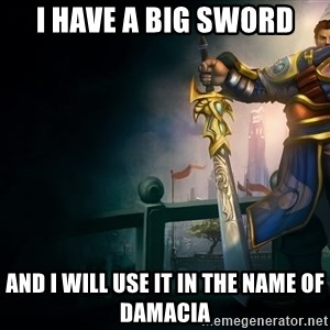 Garen - i have a big sword and i will use it in the name of damacia
