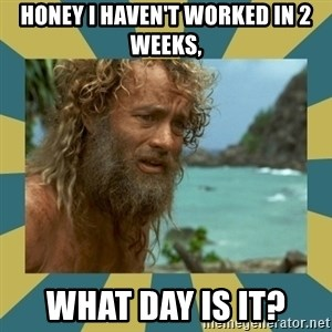 Castaway Hanks - honey i haven't worked in 2 weeks, what day is it?
