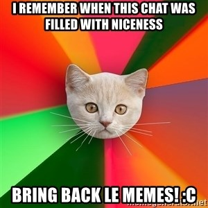 Advice Cat - I remember when this chat was filled with niceness BRING BACK LE MEMES! :C