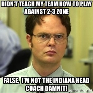 Dwight Schrute - Didn't teach my team how to Play against 2-3 zone False,  I'm not the Indiana head coach damnit!