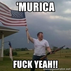 Overly patriotic american - 'murica Fuck Yeah!!