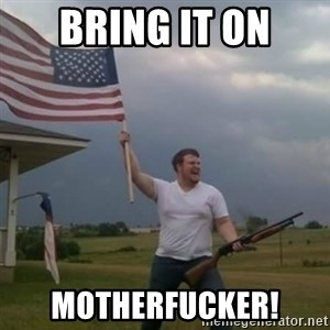 Overly patriotic american - Bring it on Motherfucker!