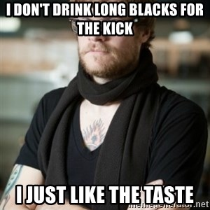 hipster Barista - I don't drink long blacks for the kick i just like the taste
