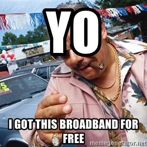 Scumbag Car Salesman - Yo I Got This broadband For free