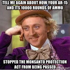 Willy Wonka - Tell me again about how your ar-15 and its 10000 rounds of ammo stopped the Monsanto protection act from being passed