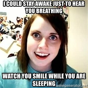 Overly Attached Girlfriend 2 - I could stay awake just to hear you breathing watch you smile while you are sleeping