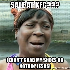 Ain't Nobody got time fo that - Sale at kfc??? I didn't grab my shoes or nothin' jesus!