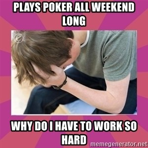 First World Gamer Problems - plays poker all weekend long why do i have to work so hard