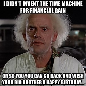Back To The Future Doctor - I didn't invent the time machine for financial gain Or so you you can go back and wish your big brother a happy birthday...