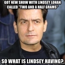 "charlie sheen - got new show with Lindsey Lohan called ""two and a half grams"" SO WHAT IS LINDSEY HAVING?"