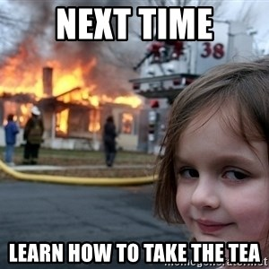 Disaster Girl - next time learn how to take the tea