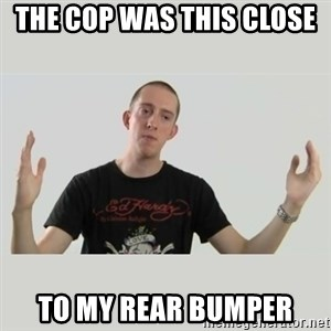Indie Filmmaker - THE COP WAS THIS CLOSE  TO MY REAR BUMPER