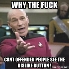 Captain Picard - why the fuck cant offended people see the dislike button !