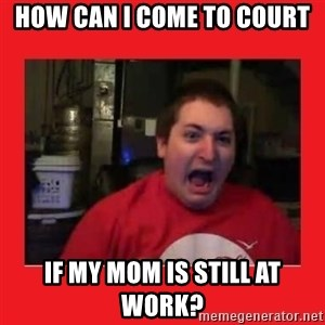 Disgruntled Joseph - HOW CAN I COME TO COURT IF MY MOM IS STILL AT WORK?
