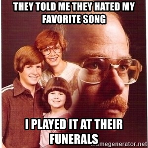 Vengeance Dad - They told me they hated my favorite song i played it at their funerals