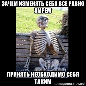 Still Waiting - ЗАЧЕМ ИЗМЕНЯТЬ СЕБЯ,ВСЕ РАВНО УМРЕМ ПРИНЯТЬ НЕОБХОДИМО СЕБЯ ТАКИМ