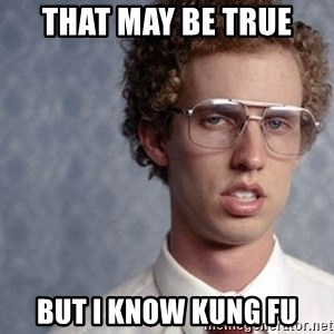 Napoleon Dynamite - That may be true  But I know Kung fu