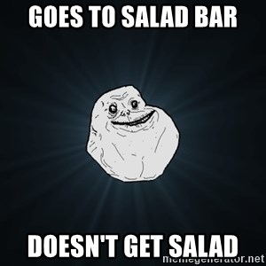 Forever Alone - Goes TO SALAD BAR  DOESN'T GET SALAD