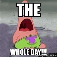 D Face Patrick - the WHOLE DAY!!!