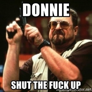 john goodman - DONNIE SHUT THE FUCK UP