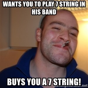Good Guy Greg - Wants you to play 7 string in his band Buys you a 7 string!