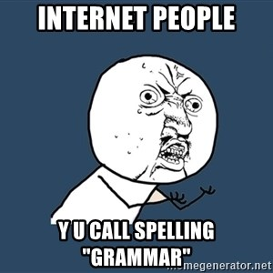 "Y U No - internet people y u call spelling ""Grammar"""