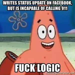 Happily Oblivious Patrick - WRITES STATUS UPDAtE ON FACEBooK, BUT IS INCAPABLE OF CALLING 911 FUCK LOGIC