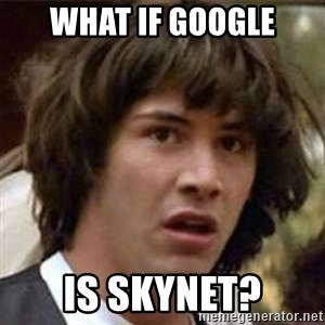 what if meme - what if google is skynet?