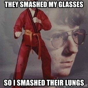 Karate Nerd - they smashed my glasses so i smashed their lungs