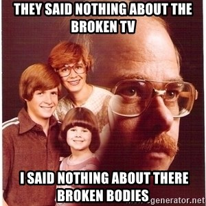 Vengeance Dad - THEY SAID NOTHING ABOUT THE BROKEN TV  I SAID NOTHING ABOUT THERE BROKEN BODIES