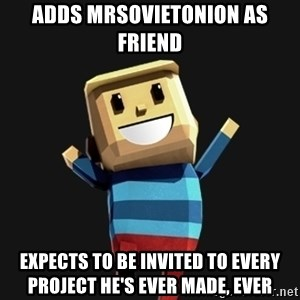 Happy Tourist - adds mrsovietonion as friend expects to be invited to every project he's ever made, ever