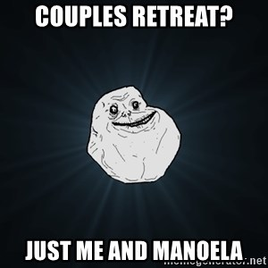 Forever Alone - Couples retreat? Just me and manoela
