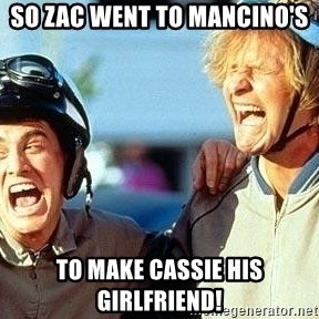 Dumb and Dumber - So zac went to manCino's To make Cassie his girlfriend!
