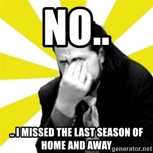 IanBogost - NO.. .. I MISSED THE LAST SEASON OF HOME AND AWAY