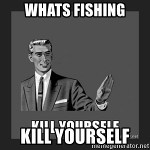 kill yourself guy - whats fishing Kill yourSelf