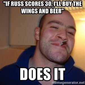 "Good Guy Greg - ""if russ scores 30, i'll buy the wings and beer"" does it"