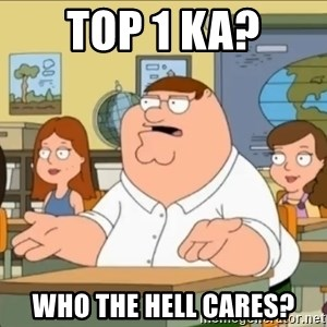 omg who the hell cares? - TOP 1 KA? WHO THE HELL CARES?