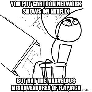 Desk Flip Rage Guy - You put cartoon network shows on netflix but not the marvelous misadventures of flapjack