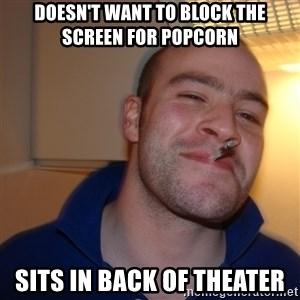 Good Guy Greg - Doesn't want to block the screen for popcorn sits in back of theater