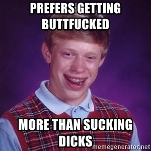 Bad Luck Brian - PREFERS GETTING BUTTFUCKED      MORE THAN SUCKING DICKS