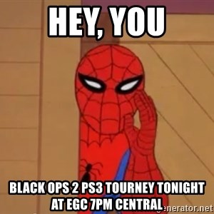 Spidermanwhisper - hey, you black ops 2 ps3 tourney tonight at egc 7pm central